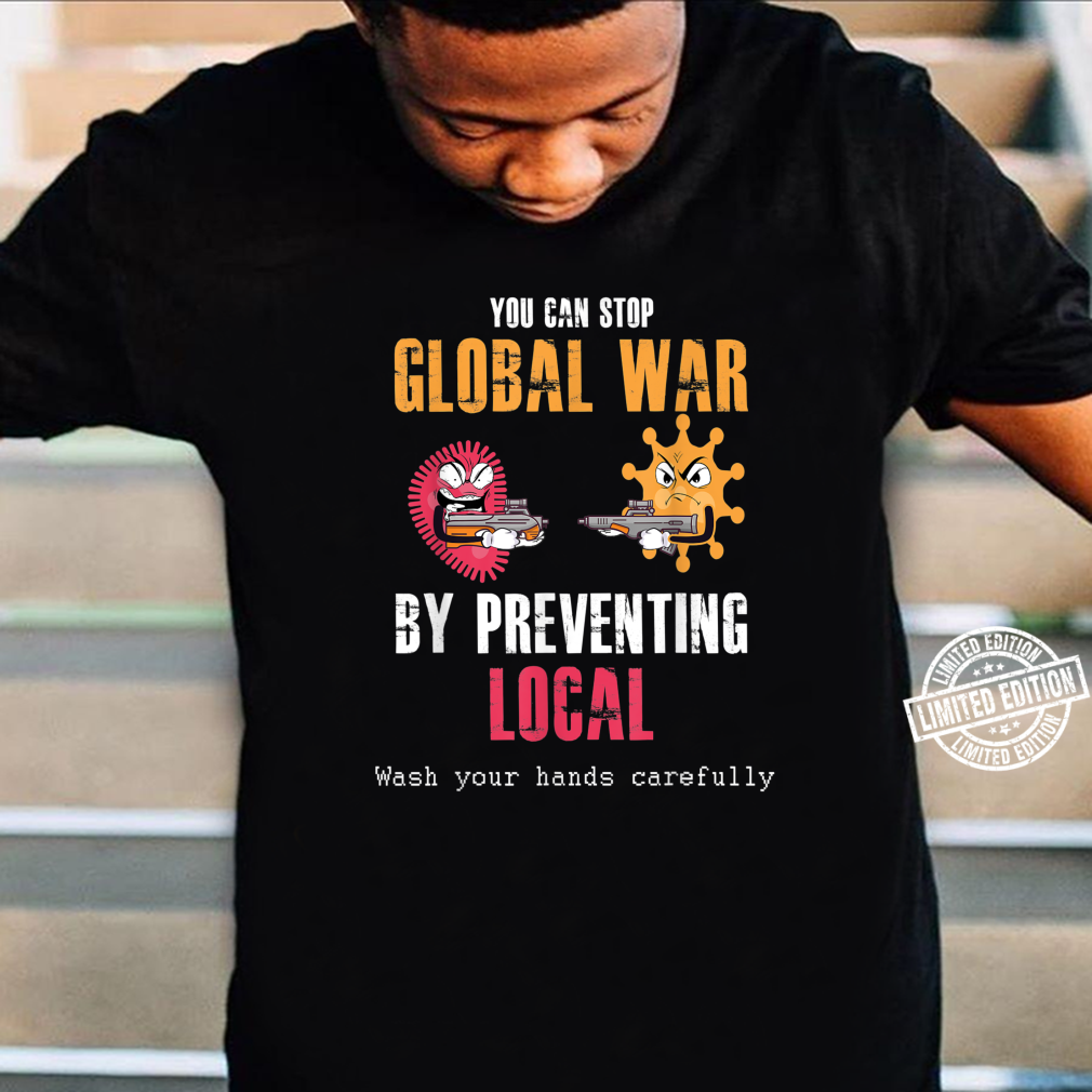 Funny Stop Global War By Preventing Local Wash Your Hands Shirt