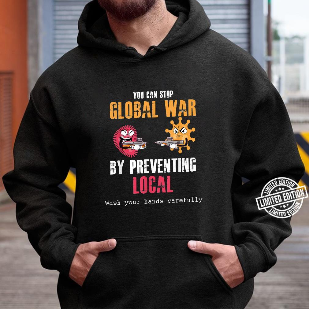 Funny Stop Global War By Preventing Local Wash Your Hands Shirt hoodie
